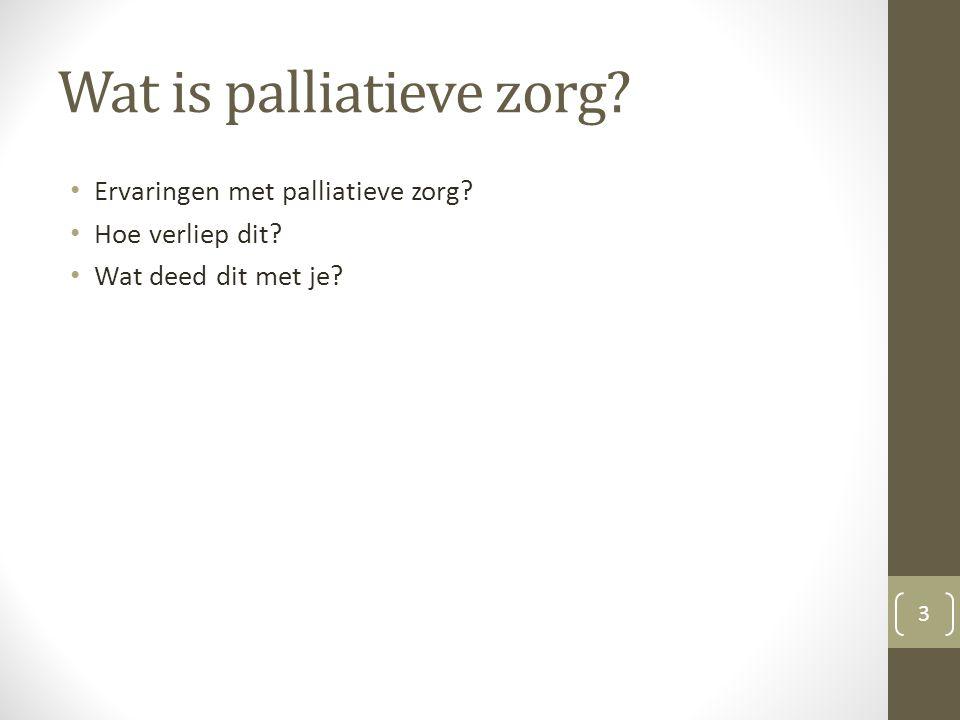 Wat is palliatieve zorg? Ervaringen met palliatieve zorg? Hoe verliep dit? Wat deed dit met je? 3