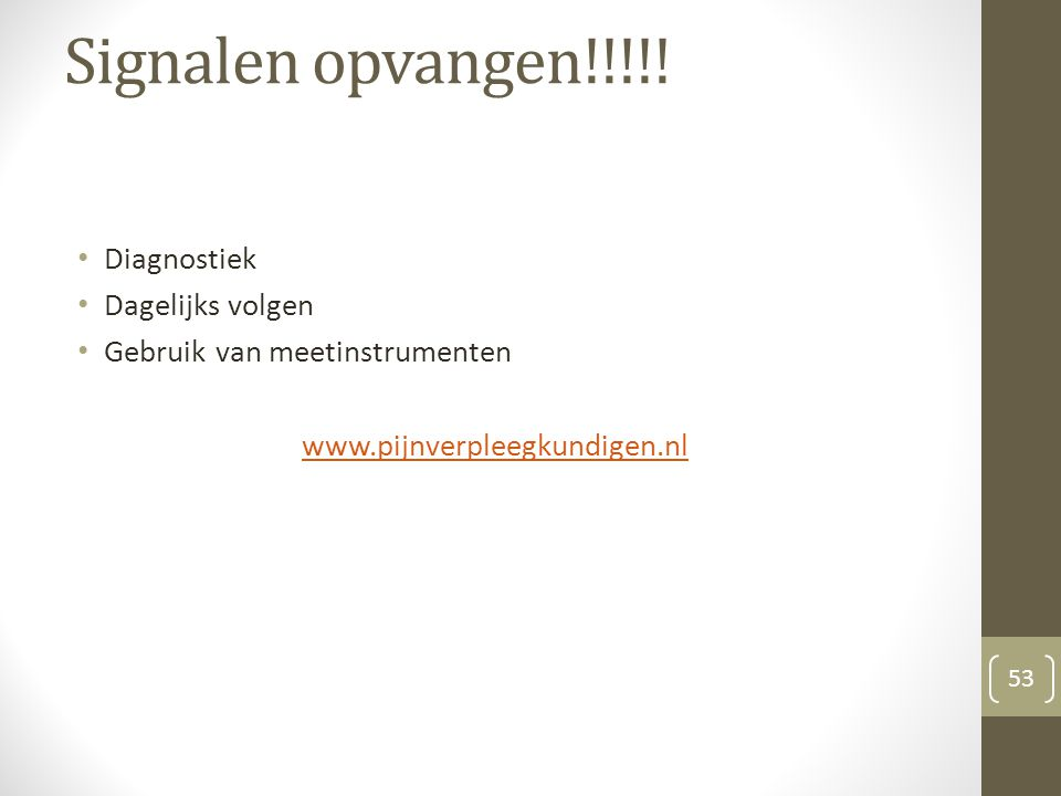 Signalen opvangen!!!!! Diagnostiek Dagelijks volgen Gebruik van meetinstrumenten www.pijnverpleegkundigen.nl 53