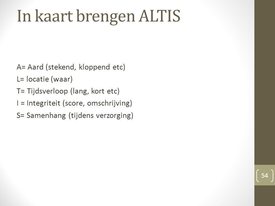 In kaart brengen ALTIS A= Aard (stekend, kloppend etc) L= locatie (waar) T= Tijdsverloop (lang, kort etc) I = Integriteit (score, omschrijving) S= Sam