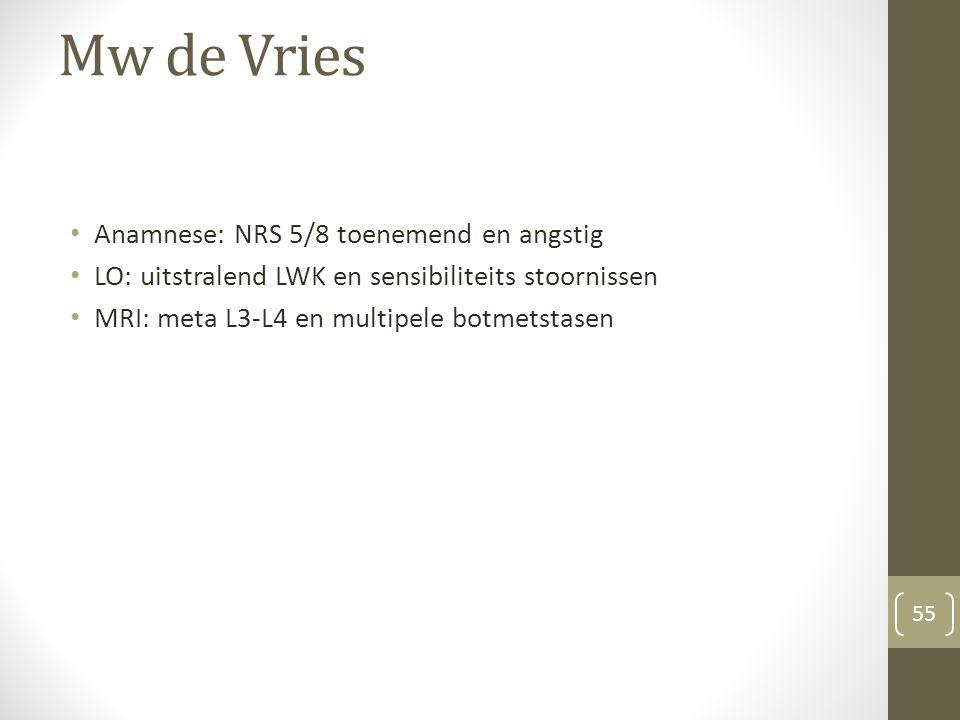 Mw de Vries Anamnese: NRS 5/8 toenemend en angstig LO: uitstralend LWK en sensibiliteits stoornissen MRI: meta L3-L4 en multipele botmetstasen 55