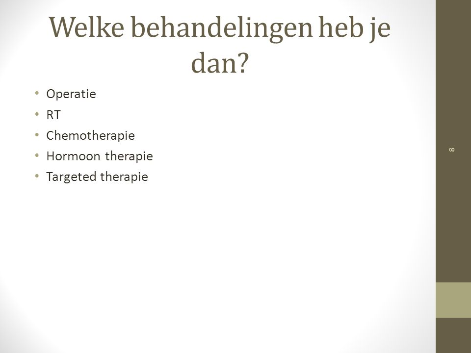Welke behandelingen heb je dan? Operatie RT Chemotherapie Hormoon therapie Targeted therapie 8