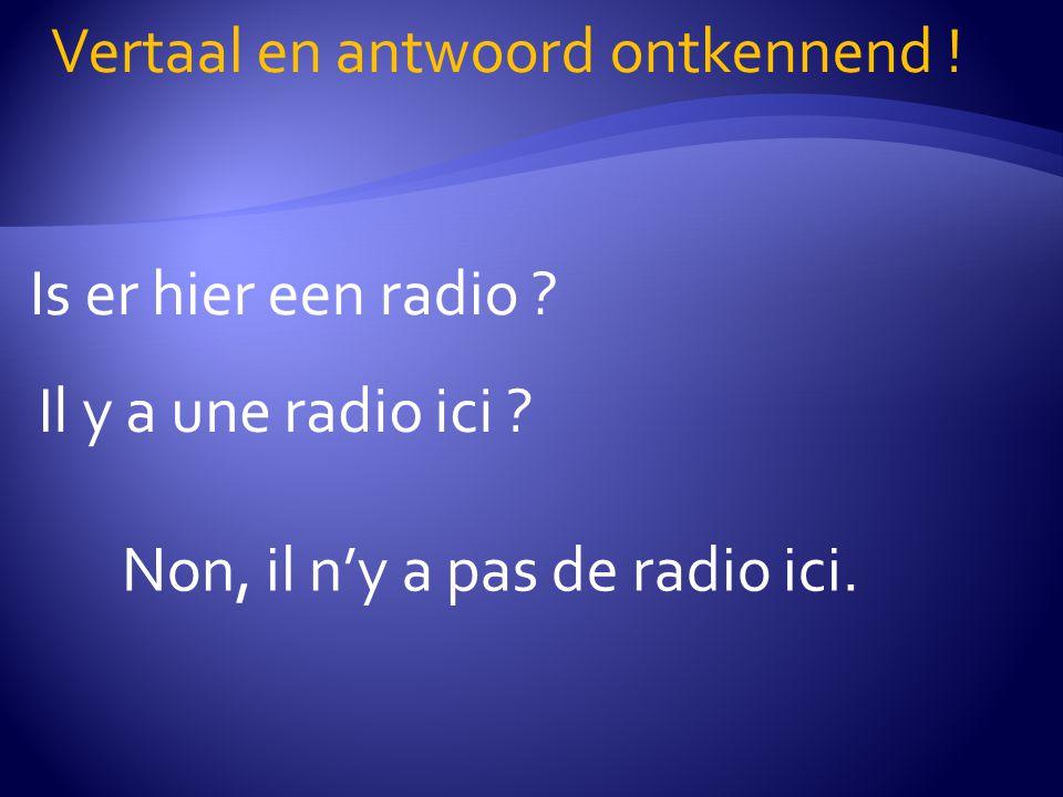 Is er hier een radio ? Vertaal en antwoord ontkennend ! Il y a une radio ici ? Non, il n'y a pas de radio ici.