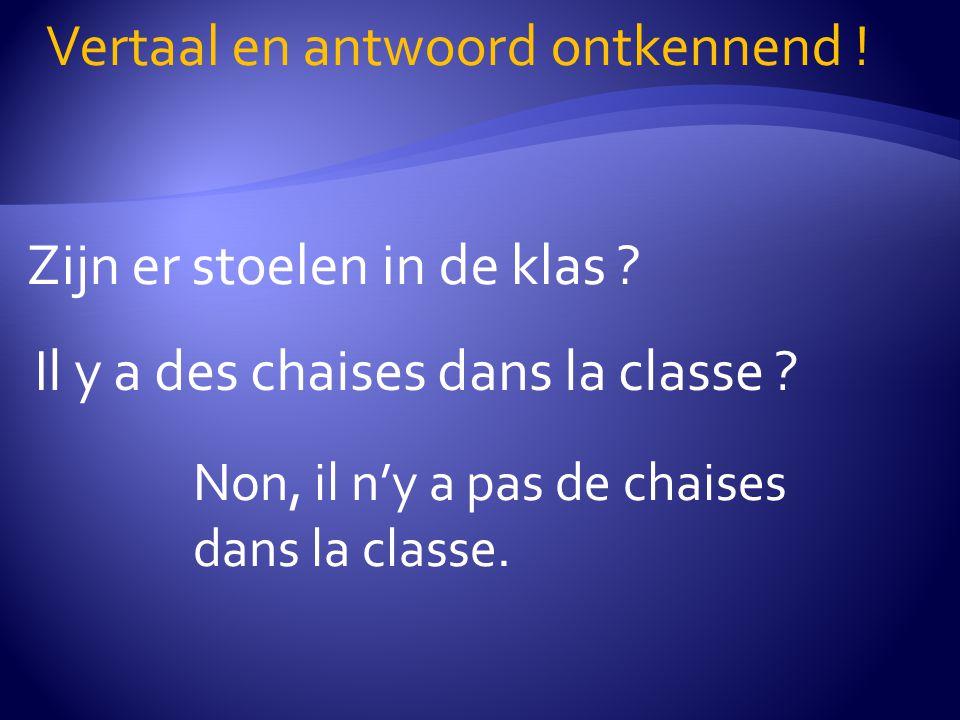 Zijn er stoelen in de klas .Vertaal en antwoord ontkennend .