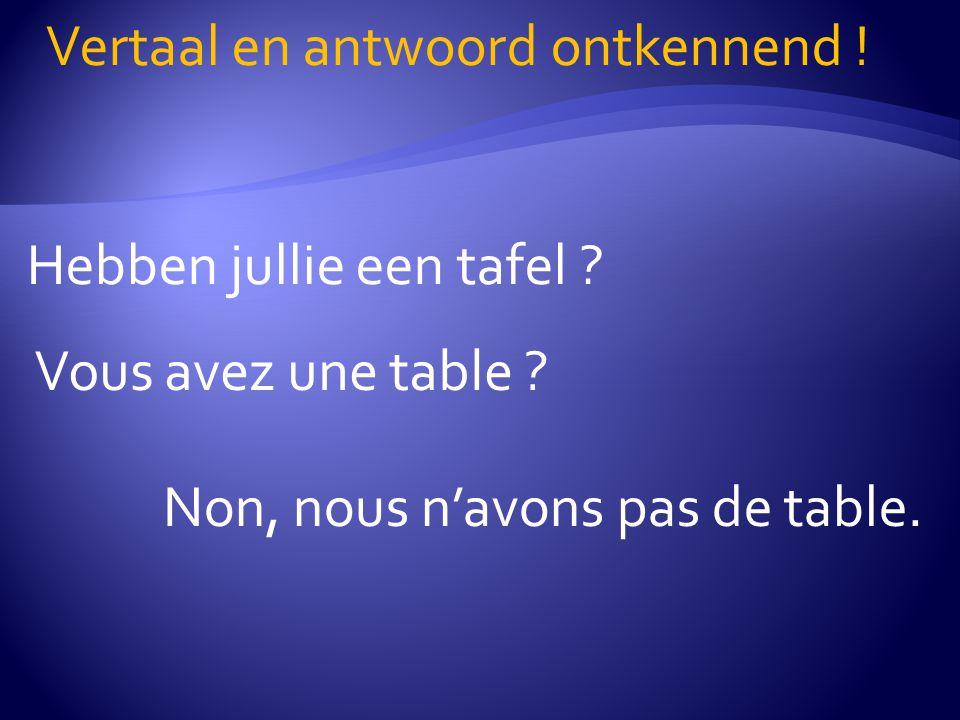 Hebben jullie een tafel ? Vertaal en antwoord ontkennend ! Vous avez une table ? Non, nous n'avons pas de table.