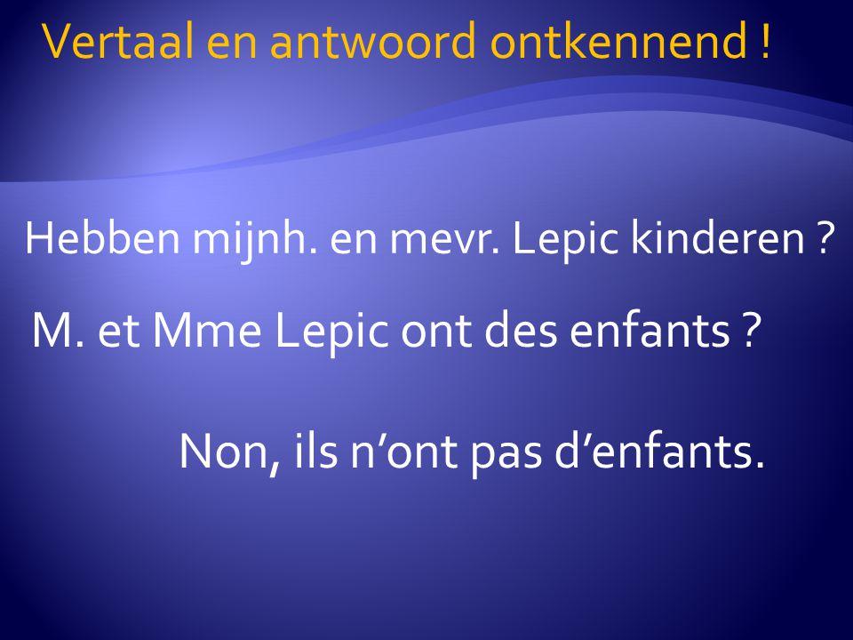 Hebben mijnh. en mevr. Lepic kinderen ? Vertaal en antwoord ontkennend ! M. et Mme Lepic ont des enfants ? Non, ils n'ont pas d'enfants.
