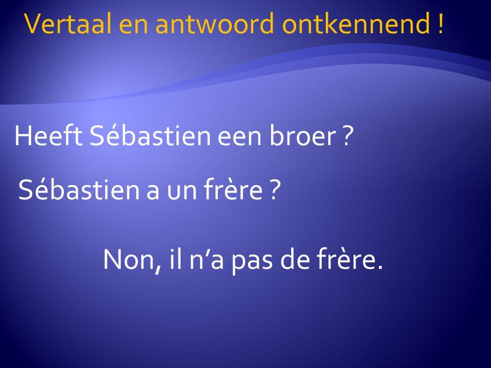 Heeft Sébastien een broer ? Vertaal en antwoord ontkennend ! Sébastien a un frère ? Non, il n'a pas de frère.