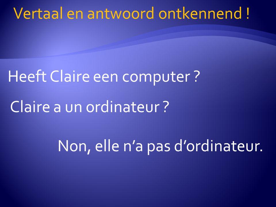 Heeft Claire een computer .Vertaal en antwoord ontkennend .