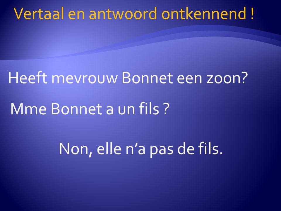 Heeft mevrouw Bonnet een zoon? Vertaal en antwoord ontkennend ! Mme Bonnet a un fils ? Non, elle n'a pas de fils.