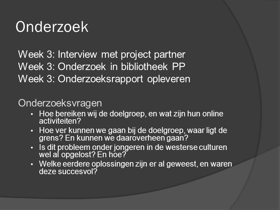 Onderzoek Week 3: Interview met project partner Week 3: Onderzoek in bibliotheek PP Week 3: Onderzoeksrapport opleveren Onderzoeksvragen Hoe bereiken wij de doelgroep, en wat zijn hun online activiteiten.