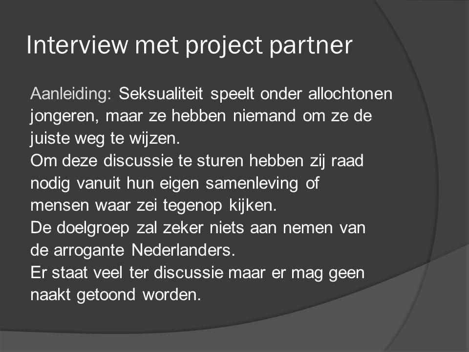 Interview met project partner Aanleiding: Seksualiteit speelt onder allochtonen jongeren, maar ze hebben niemand om ze de juiste weg te wijzen.
