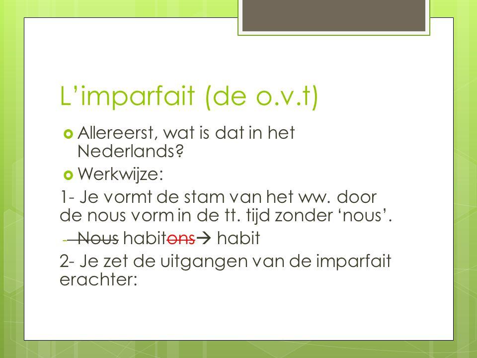 L'imparfait (de o.v.t)  Allereerst, wat is dat in het Nederlands?  Werkwijze: 1- Je vormt de stam van het ww. door de nous vorm in de tt. tijd zonde