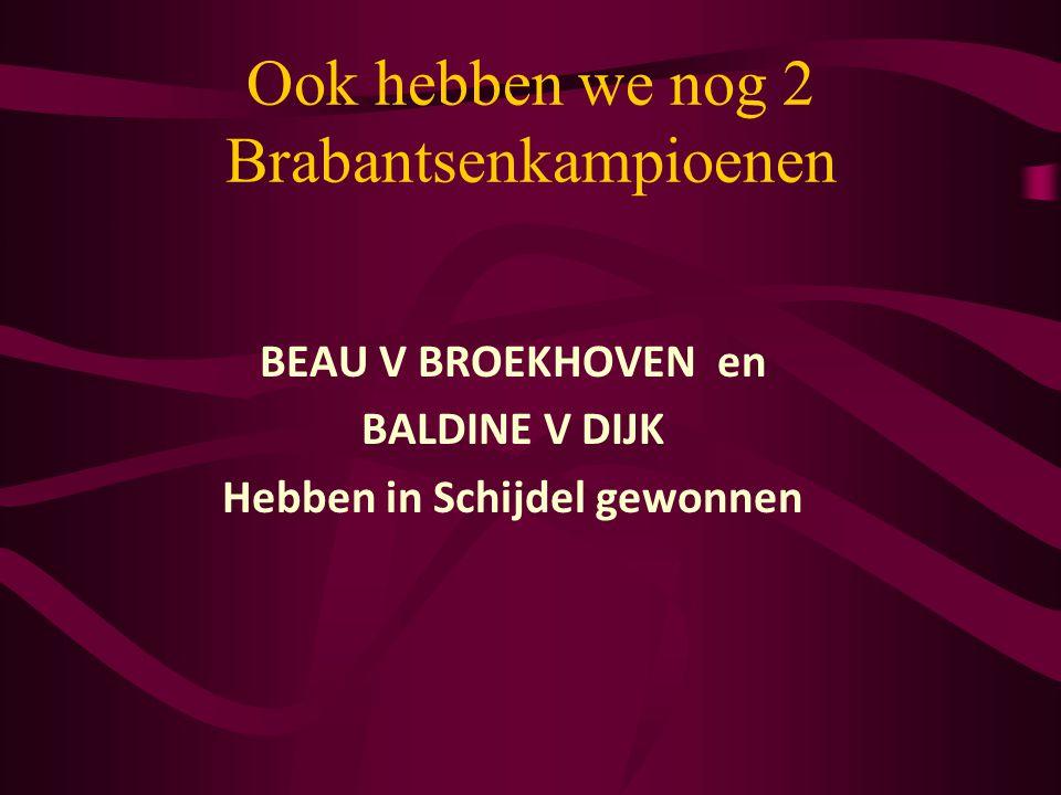 Ook hebben we nog 2 Brabantsenkampioenen BEAU V BROEKHOVEN en BALDINE V DIJK Hebben in Schijdel gewonnen