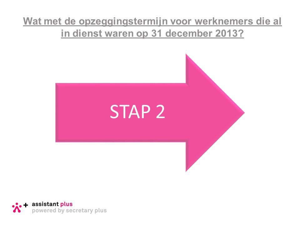 Wat met de opzeggingstermijn voor werknemers die al in dienst waren op 31 december 2013 STAP 2