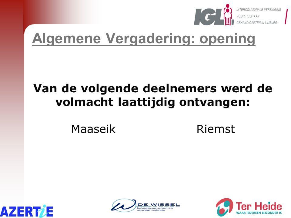 Algemene Vergadering: opening Van de volgende deelnemers werd de volmacht laattijdig ontvangen: MaaseikRiemst