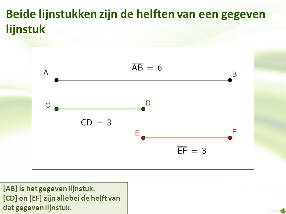 Beide lijnstukken zijn de helften van een gegeven lijnstuk [AB] is het gegeven lijnstuk. [CD] en [EF] zijn allebei de helft van dat gegeven lijnstuk.