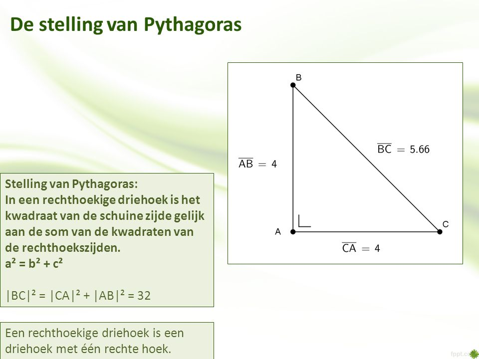 De stelling van Pythagoras Stelling van Pythagoras: In een rechthoekige driehoek is het kwadraat van de schuine zijde gelijk aan de som van de kwadrat