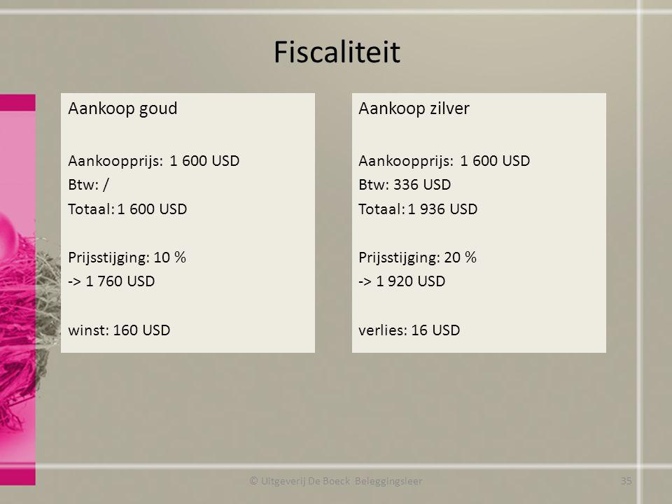 Fiscaliteit © Uitgeverij De Boeck Beleggingsleer Aankoop goud Aankoopprijs: 1 600 USD Btw: / Totaal: 1 600 USD Prijsstijging: 10 % -> 1 760 USD winst: