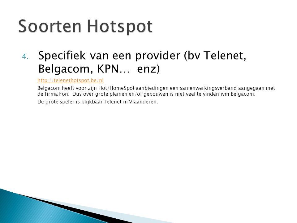 4. Specifiek van een provider (bv Telenet, Belgacom, KPN… enz) http://telenethotspot.be/nl Belgacom heeft voor zijn Hot/HomeSpot aanbiedingen een same