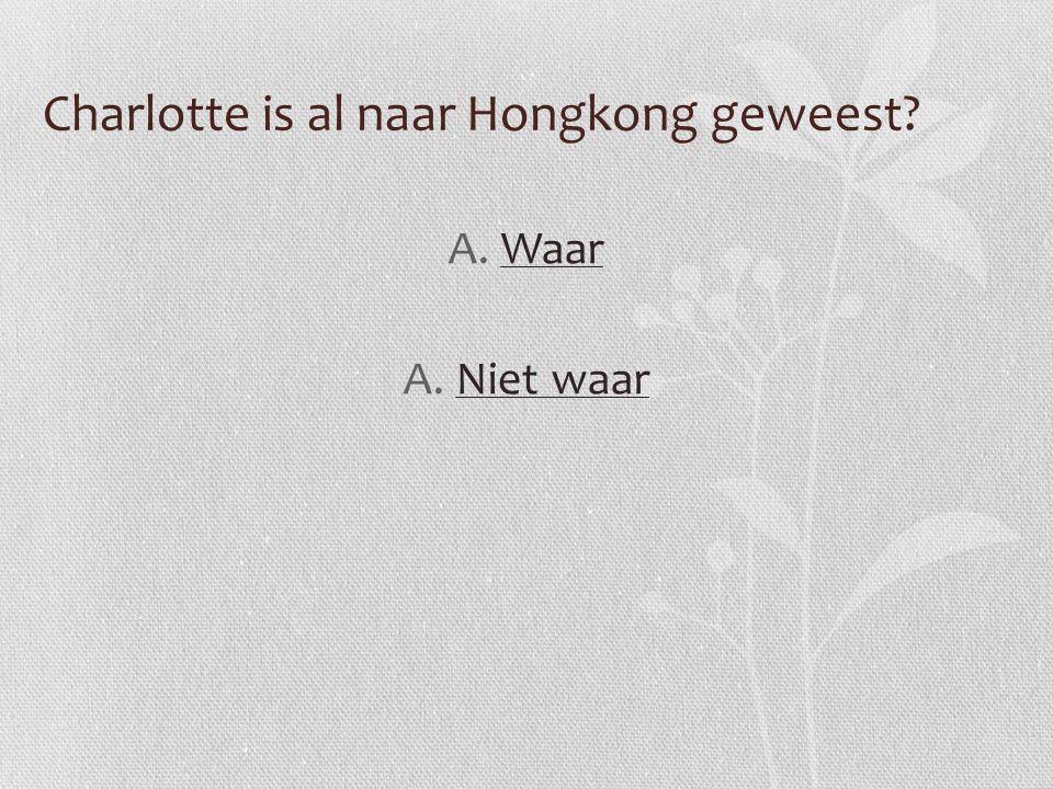 Charlotte is al naar Hongkong geweest? A.WaarWaar A.Niet waarNiet waar