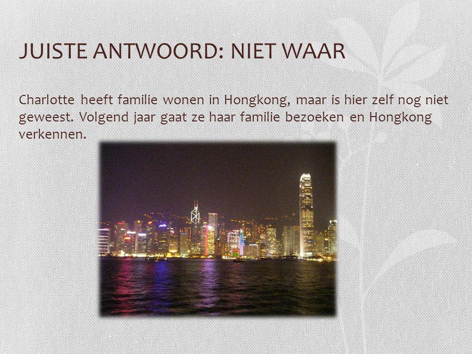 JUISTE ANTWOORD: NIET WAAR Charlotte heeft familie wonen in Hongkong, maar is hier zelf nog niet geweest. Volgend jaar gaat ze haar familie bezoeken e