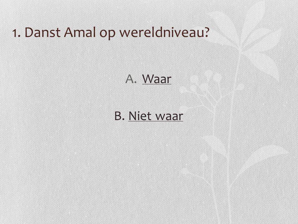 1. Danst Amal op wereldniveau? A.WaarWaar B. Niet waarNiet waar