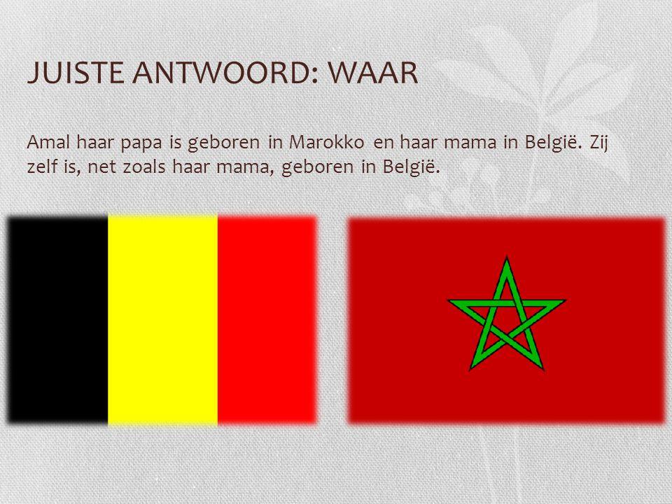 JUISTE ANTWOORD: WAAR Amal haar papa is geboren in Marokko en haar mama in België. Zij zelf is, net zoals haar mama, geboren in België.