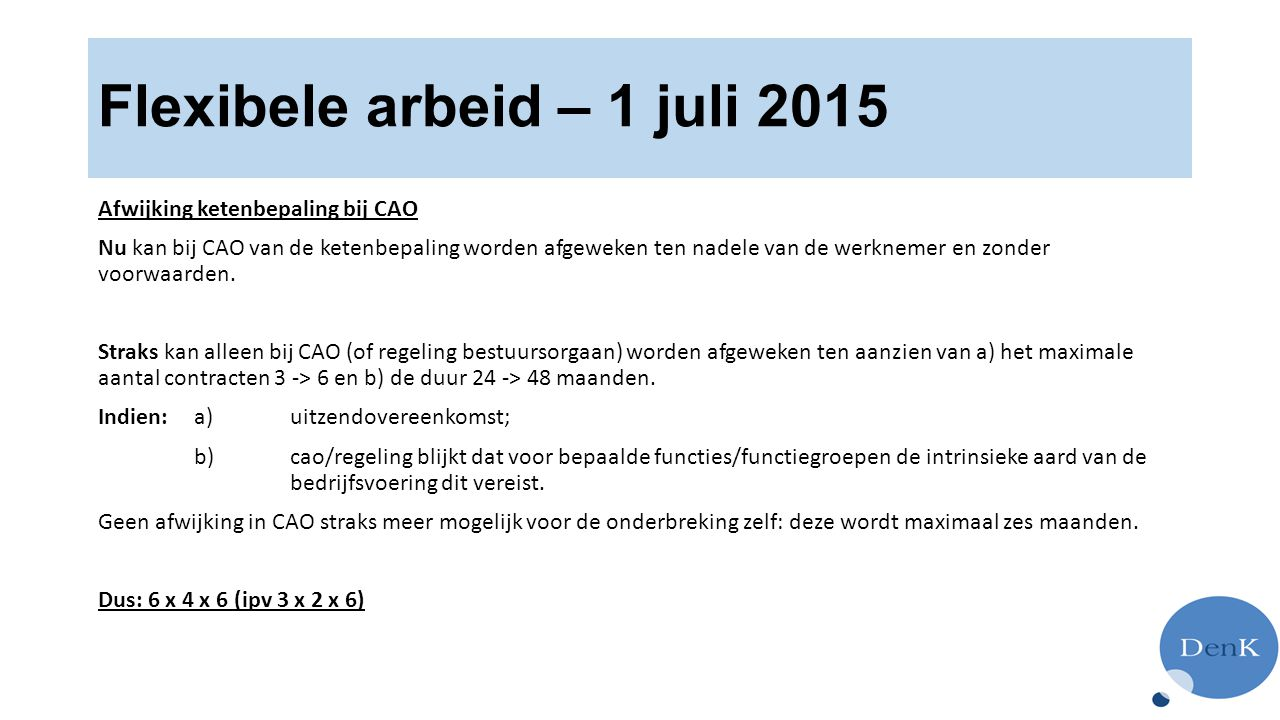 Flexibele arbeid – 1 juli 2015 Afwijking ketenbepaling bij CAO Nu kan bij CAO van de ketenbepaling worden afgeweken ten nadele van de werknemer en zonder voorwaarden.
