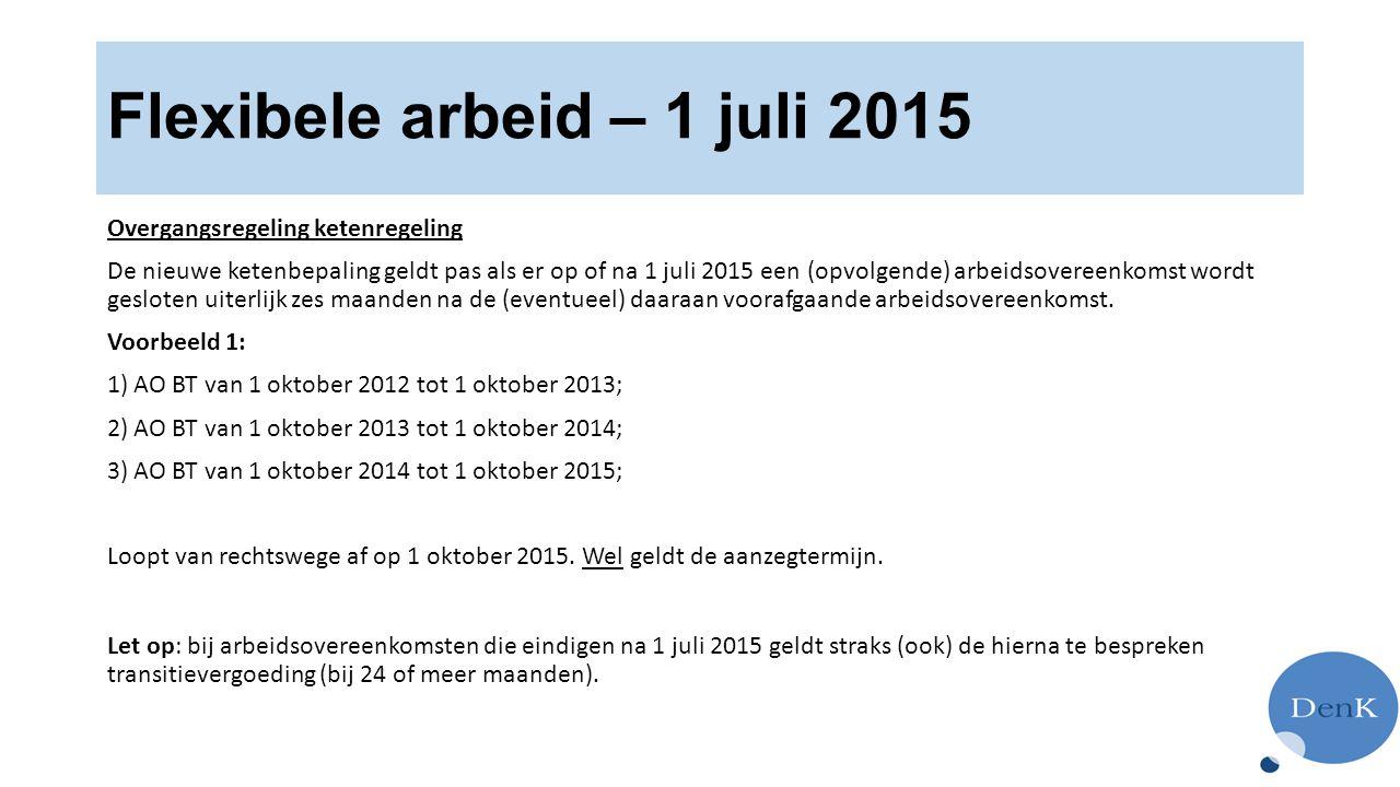 Flexibele arbeid – 1 juli 2015 Overgangsregeling ketenregeling De nieuwe ketenbepaling geldt pas als er op of na 1 juli 2015 een (opvolgende) arbeidsovereenkomst wordt gesloten uiterlijk zes maanden na de (eventueel) daaraan voorafgaande arbeidsovereenkomst.