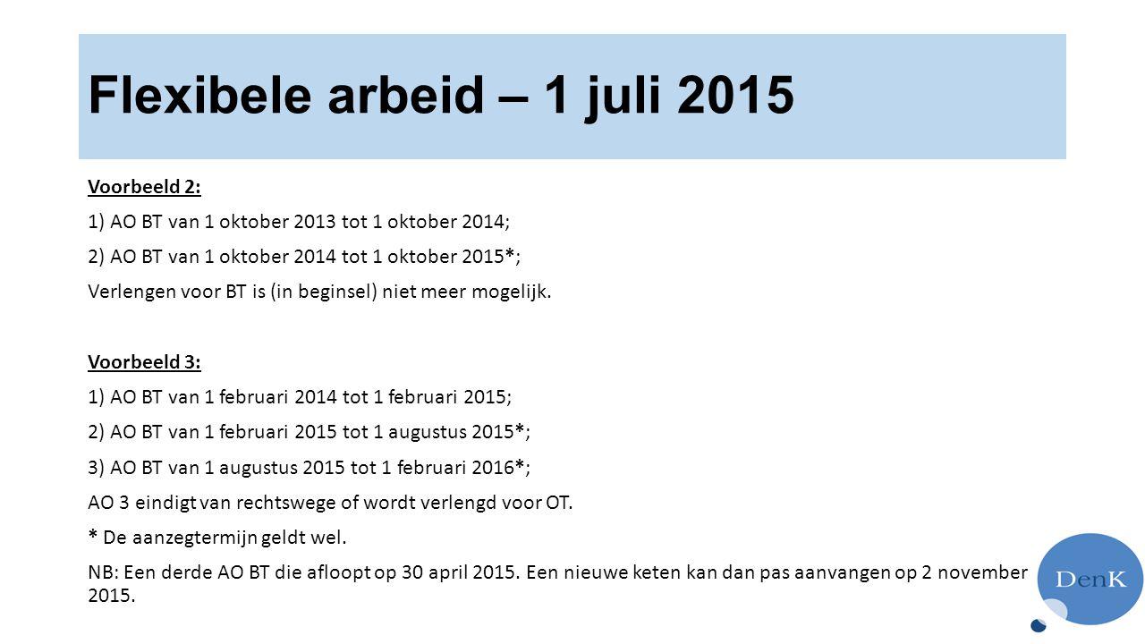 Flexibele arbeid – 1 juli 2015 Voorbeeld 2: 1) AO BT van 1 oktober 2013 tot 1 oktober 2014; 2) AO BT van 1 oktober 2014 tot 1 oktober 2015*; Verlengen voor BT is (in beginsel) niet meer mogelijk.