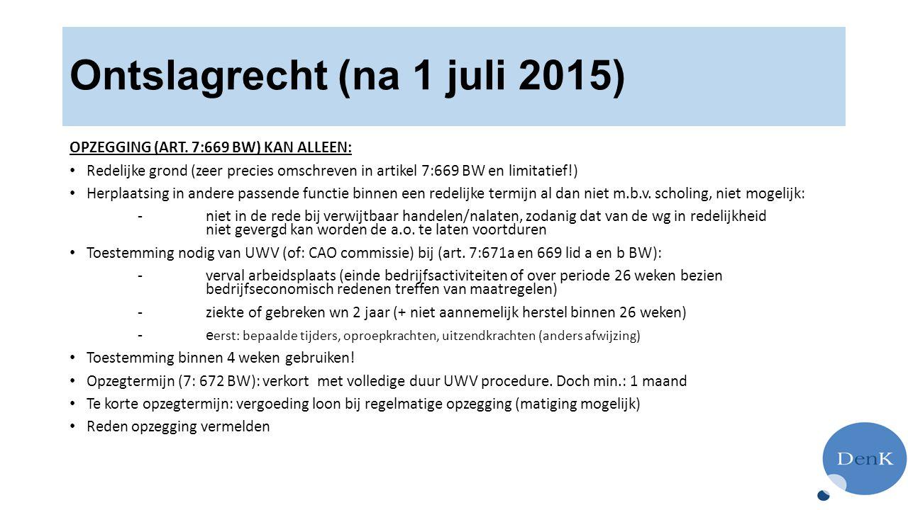 Ontslagrecht (na 1 juli 2015) OPZEGGING (ART. 7:669 BW) KAN ALLEEN: Redelijke grond (zeer precies omschreven in artikel 7:669 BW en limitatief!) Herpl