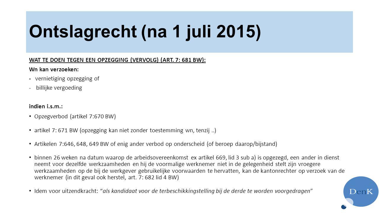 Ontslagrecht (na 1 juli 2015) WAT TE DOEN TEGEN EEN OPZEGGING (VERVOLG) (ART. 7: 681 BW): Wn kan verzoeken: - vernietiging opzegging of -billijke verg