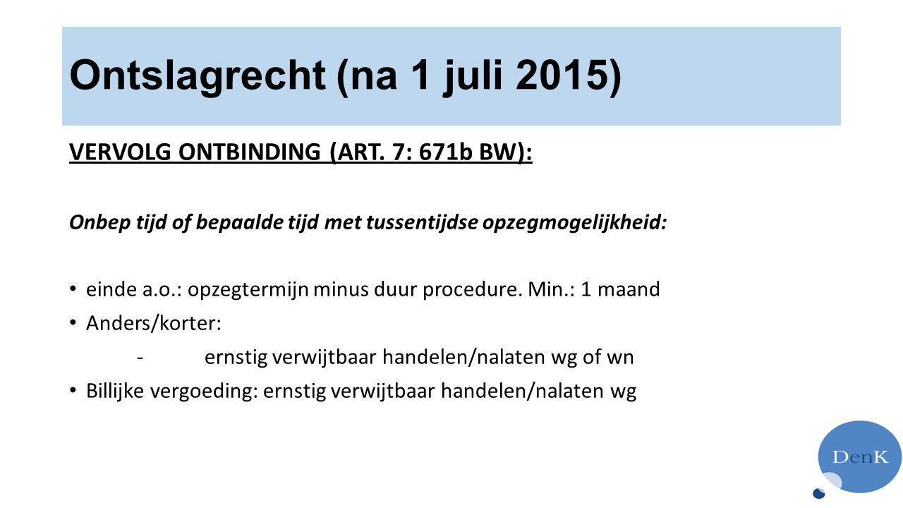 Ontslagrecht (na 1 juli 2015) VERVOLG ONTBINDING (ART. 7: 671b BW): Onbep tijd of bepaalde tijd met tussentijdse opzegmogelijkheid: einde a.o.: opzegt