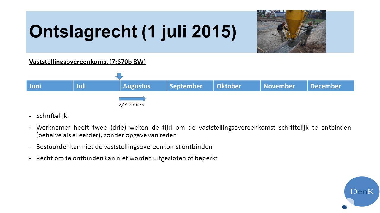 Ontslagrecht (1 juli 2015) Vaststellingsovereenkomst (7:670b BW) 2/3 weken -Schriftelijk -Werknemer heeft twee (drie) weken de tijd om de vaststellingsovereenkomst schriftelijk te ontbinden (behalve als al eerder), zonder opgave van reden -Bestuurder kan niet de vaststellingsovereenkomst ontbinden -Recht om te ontbinden kan niet worden uitgesloten of beperkt