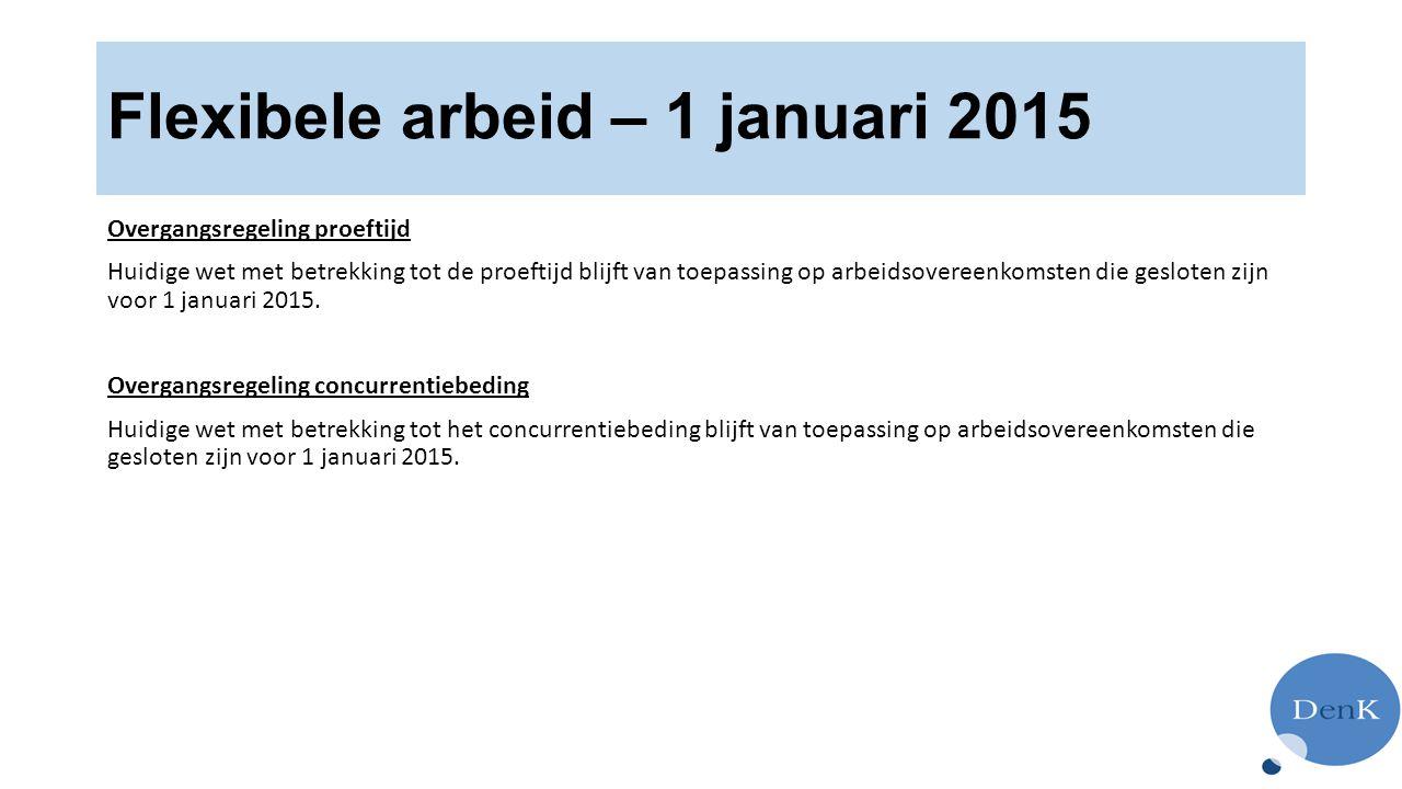 Flexibele arbeid – 1 januari 2015 Overgangsregeling proeftijd Huidige wet met betrekking tot de proeftijd blijft van toepassing op arbeidsovereenkomsten die gesloten zijn voor 1 januari 2015.