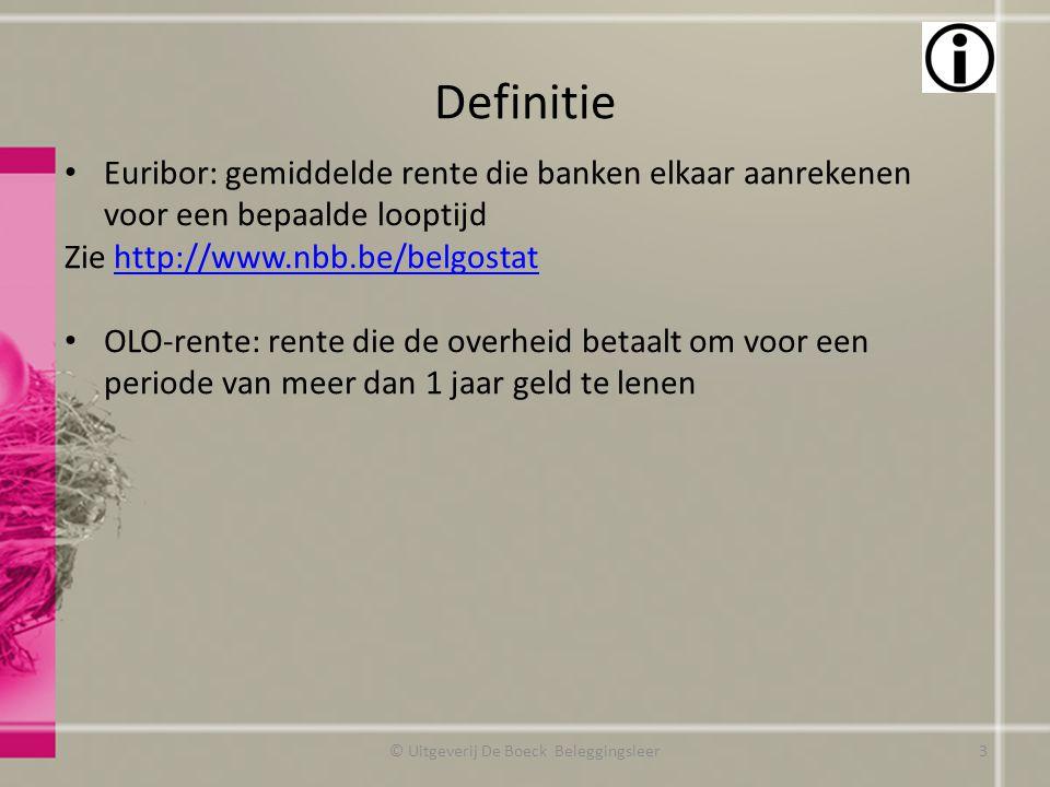 Definitie © Uitgeverij De Boeck Beleggingsleer Euribor: gemiddelde rente die banken elkaar aanrekenen voor een bepaalde looptijd Zie http://www.nbb.be/belgostathttp://www.nbb.be/belgostat OLO-rente: rente die de overheid betaalt om voor een periode van meer dan 1 jaar geld te lenen 3
