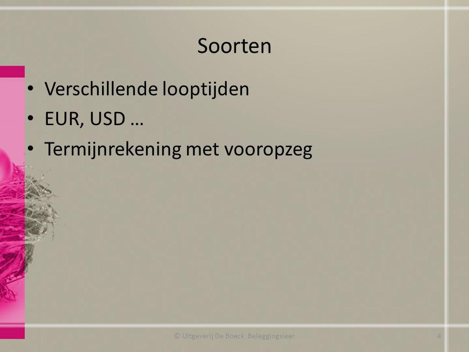 Soorten Verschillende looptijden EUR, USD … Termijnrekening met vooropzeg © Uitgeverij De Boeck Beleggingsleer4