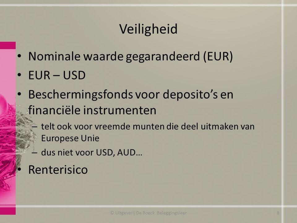 Veiligheid Nominale waarde gegarandeerd (EUR) EUR – USD Beschermingsfonds voor deposito's en financiële instrumenten – telt ook voor vreemde munten die deel uitmaken van Europese Unie – dus niet voor USD, AUD… Renterisico © Uitgeverij De Boeck Beleggingsleer8