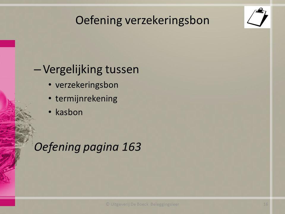 Oefening verzekeringsbon – Vergelijking tussen verzekeringsbon termijnrekening kasbon Oefening pagina 163 © Uitgeverij De Boeck Beleggingsleer16