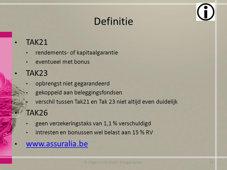 Definitie © Uitgeverij De Boeck Beleggingsleer TAK21 rendements- of kapitaalgarantie eventueel met bonus TAK23 opbrengst niet gegarandeerd gekoppeld aan beleggingsfondsen verschil tussen Tak21 en Tak 23 niet altijd even duidelijk TAK26 geen verzekeringstaks van 1,1 % verschuldigd intresten en bonussen wel belast aan 15 % RV www.assuralia.be 19