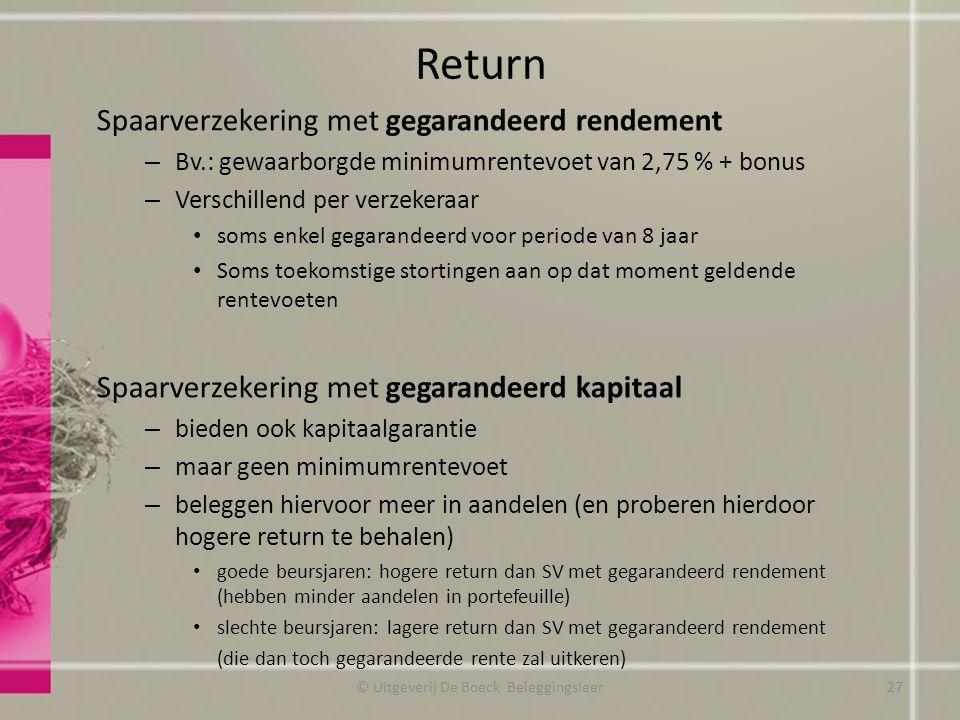 Return Spaarverzekering met gegarandeerd rendement – Bv.: gewaarborgde minimumrentevoet van 2,75 % + bonus – Verschillend per verzekeraar soms enkel gegarandeerd voor periode van 8 jaar Soms toekomstige stortingen aan op dat moment geldende rentevoeten Spaarverzekering met gegarandeerd kapitaal – bieden ook kapitaalgarantie – maar geen minimumrentevoet – beleggen hiervoor meer in aandelen (en proberen hierdoor hogere return te behalen) goede beursjaren: hogere return dan SV met gegarandeerd rendement (hebben minder aandelen in portefeuille) slechte beursjaren: lagere return dan SV met gegarandeerd rendement (die dan toch gegarandeerde rente zal uitkeren) © Uitgeverij De Boeck Beleggingsleer27