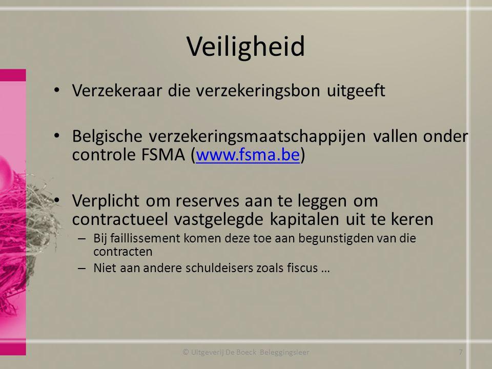 Veiligheid Verzekeraar die verzekeringsbon uitgeeft Belgische verzekeringsmaatschappijen vallen onder controle FSMA (www.fsma.be)www.fsma.be Verplicht om reserves aan te leggen om contractueel vastgelegde kapitalen uit te keren – Bij faillissement komen deze toe aan begunstigden van die contracten – Niet aan andere schuldeisers zoals fiscus … © Uitgeverij De Boeck Beleggingsleer7