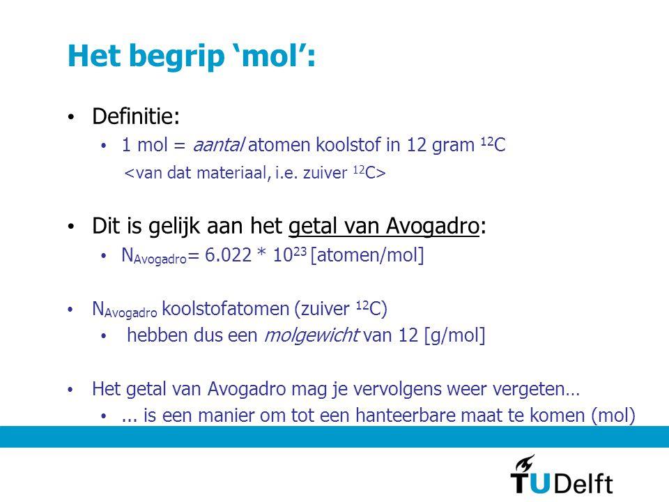 Het begrip 'mol': Definitie: 1 mol = aantal atomen koolstof in 12 gram 12 C Dit is gelijk aan het getal van Avogadro: N Avogadro = 6.022 * 10 23 [atomen/mol] N Avogadro koolstofatomen (zuiver 12 C) hebben dus een molgewicht van 12 [g/mol] Het getal van Avogadro mag je vervolgens weer vergeten…...