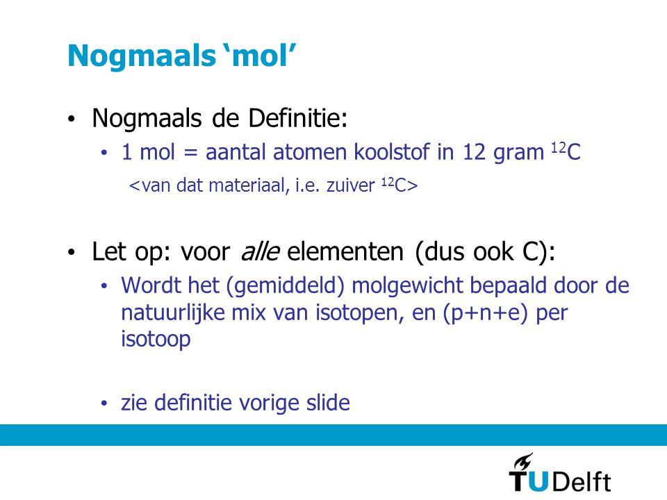 Nogmaals 'mol' Nogmaals de Definitie: 1 mol = aantal atomen koolstof in 12 gram 12 C Let op: voor alle elementen (dus ook C): Wordt het (gemiddeld) molgewicht bepaald door de natuurlijke mix van isotopen, en (p+n+e) per isotoop zie definitie vorige slide