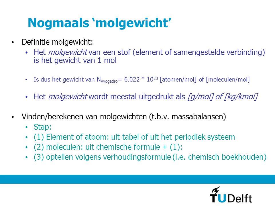 Nogmaals 'molgewicht' Definitie molgewicht: Het molgewicht van een stof (element of samengestelde verbinding) is het gewicht van 1 mol Is dus het gewicht van N Avogadro = 6.022 * 10 23 [atomen/mol] of [moleculen/mol] Het molgewicht wordt meestal uitgedrukt als [g/mol] of [kg/kmol] Vinden/berekenen van molgewichten (t.b.v.
