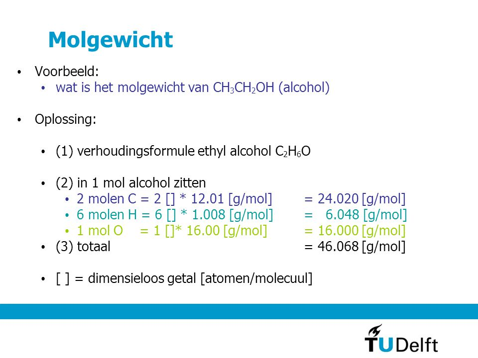 Molgewicht Voorbeeld: wat is het molgewicht van CH 3 CH 2 OH (alcohol) Oplossing: (1) verhoudingsformule ethyl alcohol C 2 H 6 O (2) in 1 mol alcohol