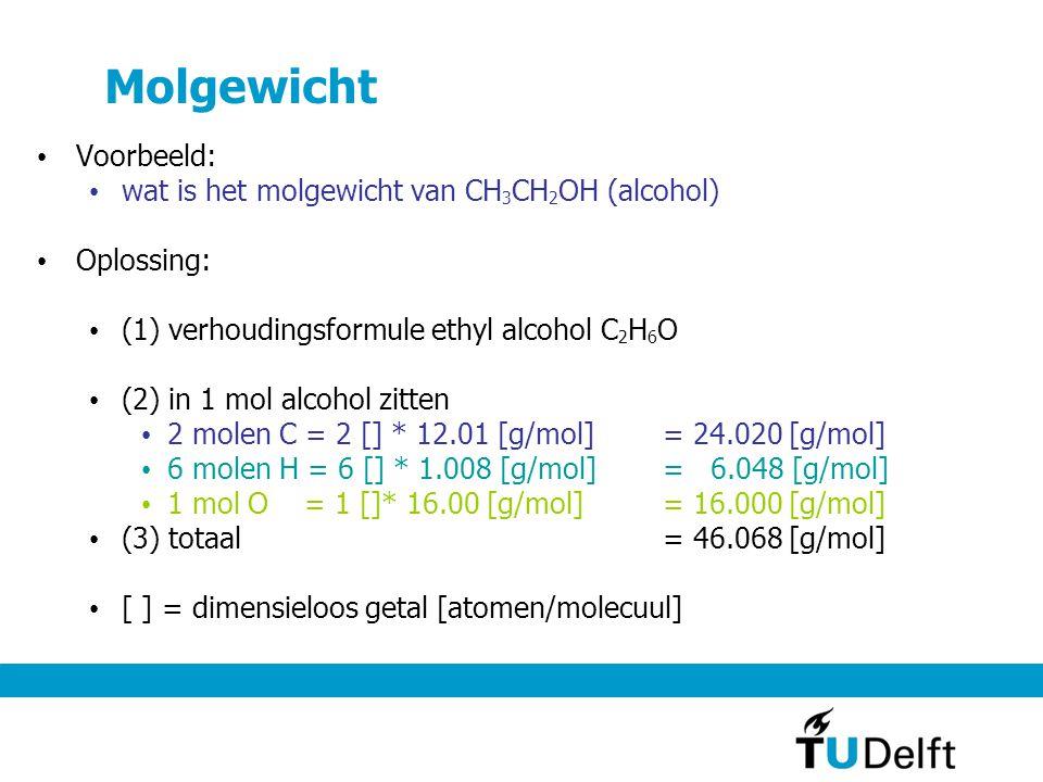 Molgewicht Voorbeeld: wat is het molgewicht van CH 3 CH 2 OH (alcohol) Oplossing: (1) verhoudingsformule ethyl alcohol C 2 H 6 O (2) in 1 mol alcohol zitten 2 molen C = 2 [] * 12.01 [g/mol]= 24.020 [g/mol] 6 molen H = 6 [] * 1.008 [g/mol] = 6.048 [g/mol] 1 mol O = 1 []* 16.00 [g/mol] = 16.000 [g/mol] (3) totaal= 46.068 [g/mol] [ ] = dimensieloos getal [atomen/molecuul]
