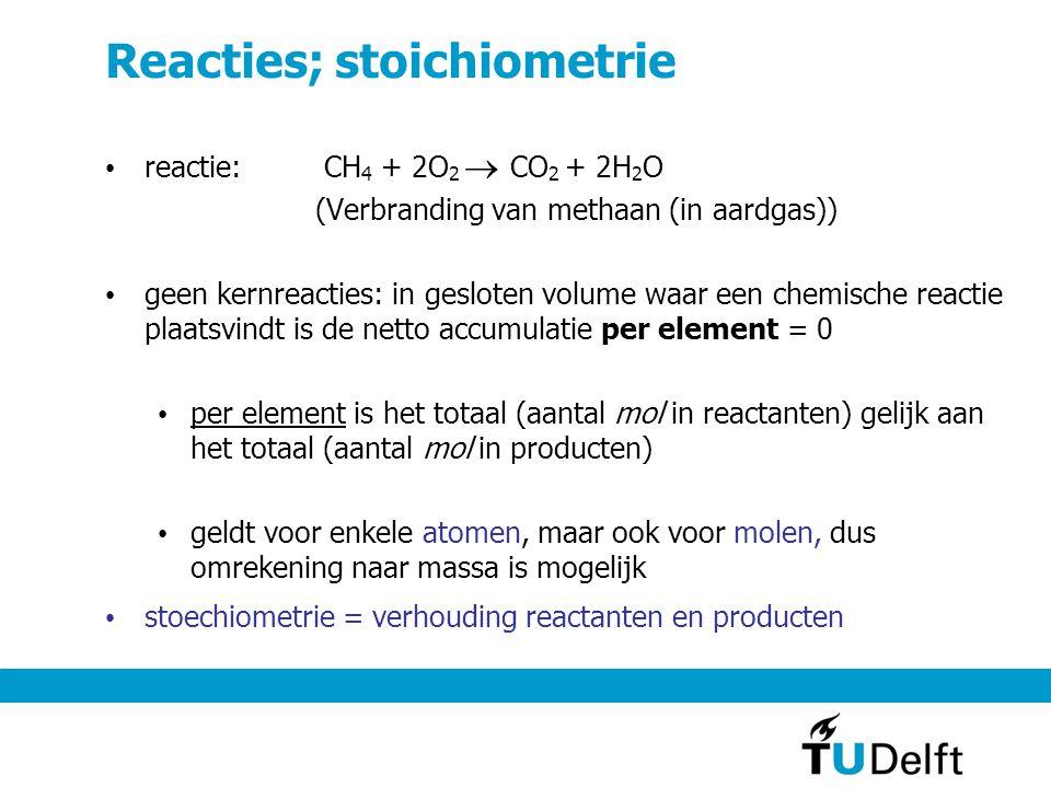 Reacties; stoichiometrie reactie: CH 4 + 2O 2  CO 2 + 2H 2 O (Verbranding van methaan (in aardgas)) geen kernreacties: in gesloten volume waar een chemische reactie plaatsvindt is de netto accumulatie per element = 0 per element is het totaal (aantal mol in reactanten) gelijk aan het totaal (aantal mol in producten) geldt voor enkele atomen, maar ook voor molen, dus omrekening naar massa is mogelijk stoechiometrie = verhouding reactanten en producten