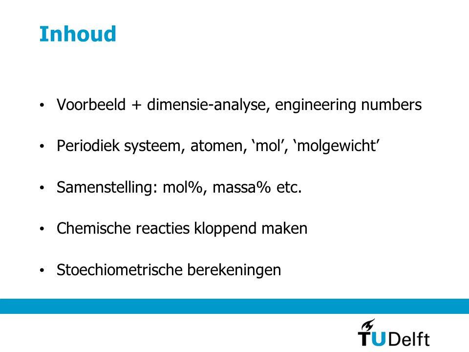 Inhoud Voorbeeld + dimensie-analyse, engineering numbers Periodiek systeem, atomen, 'mol', 'molgewicht' Samenstelling: mol%, massa% etc.