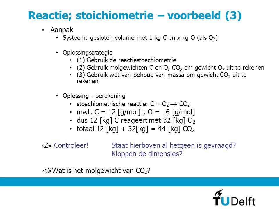 Reactie; stoichiometrie – voorbeeld (3) Aanpak Systeem: gesloten volume met 1 kg C en x kg O (als O 2 ) Oplossingstrategie (1) Gebruik de reactiestoechiometrie (2) Gebruik molgewichten C en O, CO 2 om gewicht O 2 uit te rekenen (3) Gebruik wet van behoud van massa om gewicht CO 2 uit te rekenen Oplossing - berekening stoechiometrische reactie: C + O 2  CO 2 mwt.