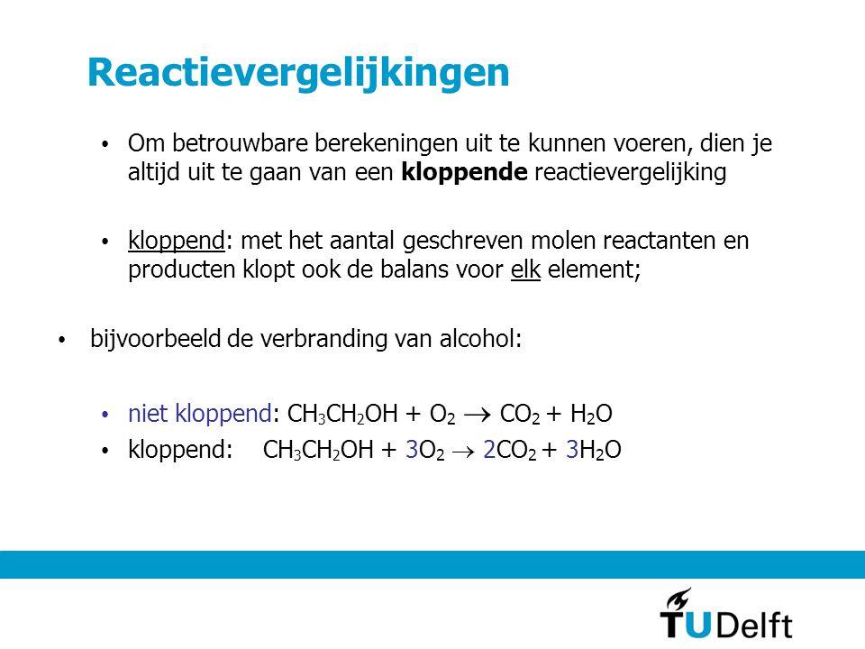 Reactievergelijkingen Om betrouwbare berekeningen uit te kunnen voeren, dien je altijd uit te gaan van een kloppende reactievergelijking kloppend: met het aantal geschreven molen reactanten en producten klopt ook de balans voor elk element; bijvoorbeeld de verbranding van alcohol: niet kloppend: CH 3 CH 2 OH + O 2  CO 2 + H 2 O kloppend: CH 3 CH 2 OH + 3O 2  2CO 2 + 3H 2 O